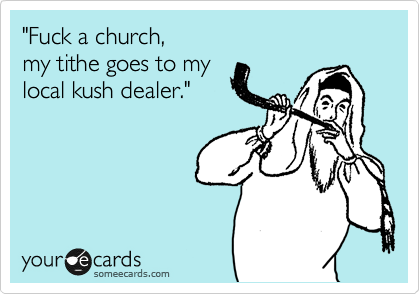 """""""Fuck a church, my tithe goes to my local kush dealer."""""""