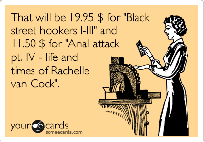"""That will be 19.95 %24 for """"Black street hookers I-III"""" and  11.50 %24 for """"Anal attack pt. IV - life and times of Rachelle van Cock""""."""