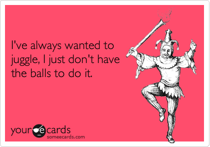 I've always wanted to juggle, I just don't have the balls to do it.