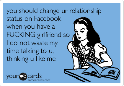 you should change ur relationship status on Facebook when you have a FUCKING girlfriend so I do not waste my time talking to u, thinking u like me