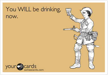 You WILL be drinking, now.