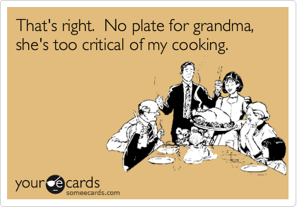 That's right.  No plate for grandma, she's too critical of my cooking.