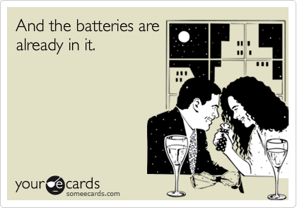 And the batteries are already in it.