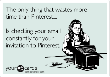 The only thing that wastes more time than Pinterest....  Is checking your email constantly for your invitation to Pinterest.