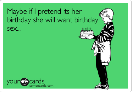 Maybe if I pretend its her birthday she will want birthday sex...