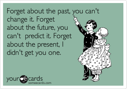 Forget about the past, you can't change it. Forget about the future, you can't  predict it. Forget about the present, I didn't get you one.