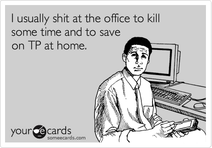I usually shit at the office to kill some time and to save  on TP at home.