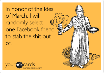 In honor of the Ides of March, I will randomly select  one Facebook friend  to stab the shit out of.