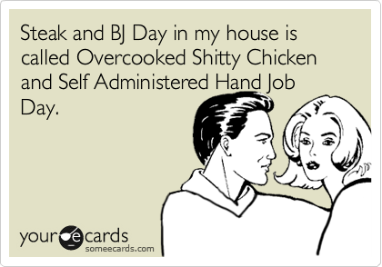 Steak and BJ Day in my house is called Overcooked Shitty Chicken and Self Administered Hand Job Day.