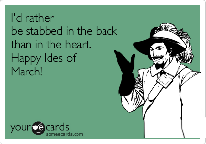 I'd rather be stabbed in the back  than in the heart.  Happy Ides of March!