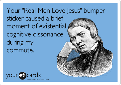 """Your """"Real Men Love Jesus"""" bumper sticker caused a brief moment of existential cognitive dissonance during my commute."""