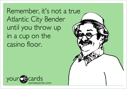 Remember, it's not a true  Atlantic City Bender  until you throw up  in a cup on the  casino floor.