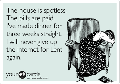 The house is spotless. The bills are paid. I've made dinner for three weeks straight. I will never give up the internet for Lent  again.