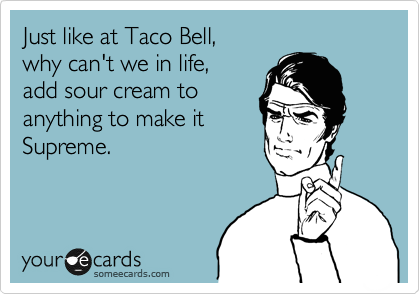 Just like at Taco Bell,  why can't we in life,  add sour cream to anything to make it Supreme.