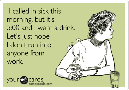 I called in sick this morning, but it's  5:00 and I want a drink.  Let's just hope I don't run into anyone from work.