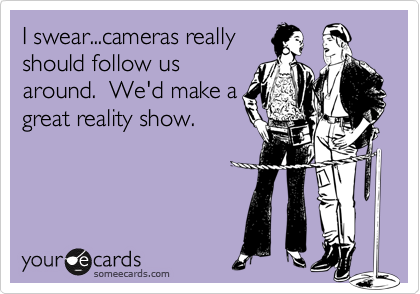 I swear...cameras really should follow us around.  We'd make a great reality show.