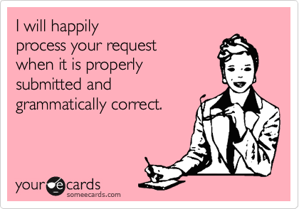 I will happily  process your request when it is properly  submitted and  grammatically correct.