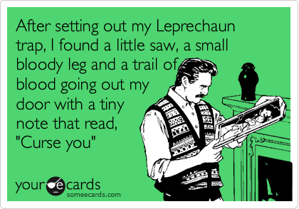 "After setting out my Leprechaun trap, I found a little saw, a small bloody leg and a trail of  blood going out my  door with a tiny note that read, ""Curse you"""