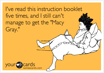 """I've read this instruction booklet five times, and I still can't manage to get the """"Macy Gray."""""""