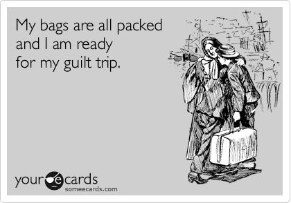 My bags are all packed  and I am ready  for my guilt trip.