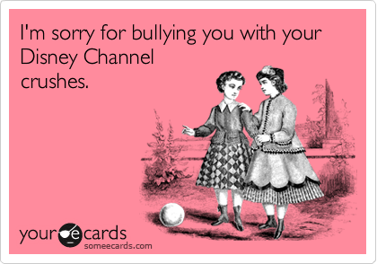 I'm sorry for bullying you with your Disney Channel crushes.