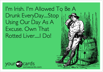 I'm Irish. I'm Allowed To Be A Drunk EveryDay....Stop Using Our Day As A Excuse. Own That Rotted Liver.....I Do!