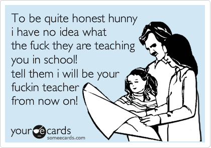 To be quite honest hunny i have no idea what the fuck they are teaching you in school! tell them i will be your fuckin teacher from now on!