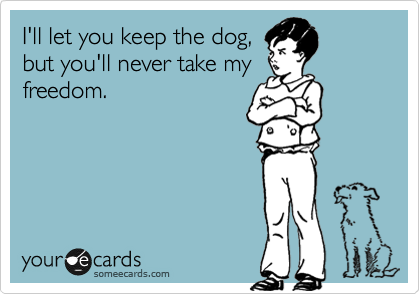 I'll let you keep the dog, but you'll never take my freedom.