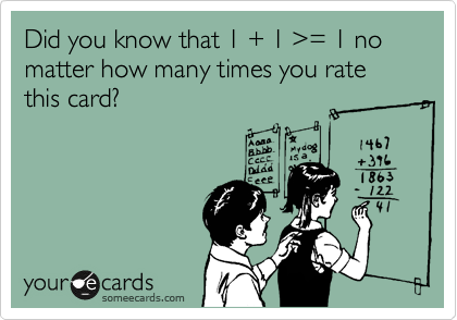 Did you know that 1 + 1 %3E= 1 no matter how many times you rate this card?