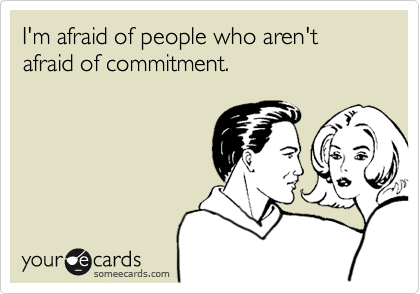 I'm afraid of people who aren't afraid of commitment.