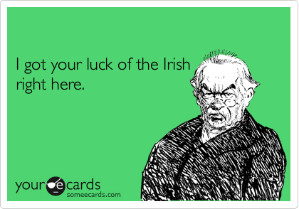 I got your luck of the Irish  right here.