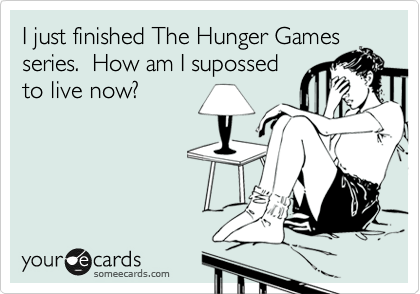 I just finished The Hunger Games series.  How am I supossed to live now?