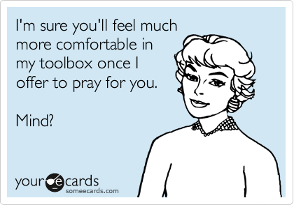 I'm sure you'll feel much more comfortable in my toolbox once I offer to pray for you.  Mind?