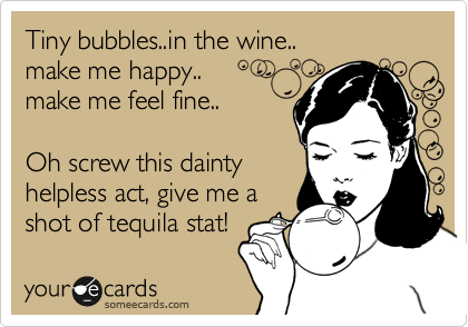 Tiny bubbles..in the wine.. make me happy.. make me feel fine..  Oh screw this dainty helpless act, give me a shot of tequila stat!