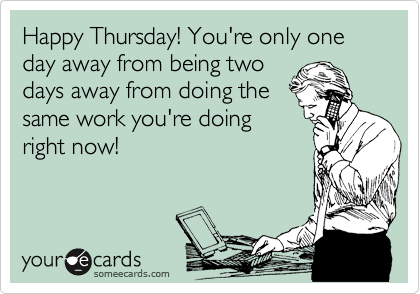 Happy Thursday! You're only one day away from being two days away from doing the same work you're doing right now!