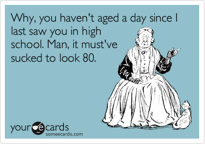 Why, you haven't aged a day since I last saw you in high school. Man, it must've sucked to look 80.