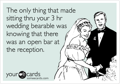 The only thing that made sitting thru your 3 hr wedding bearable was knowing that there was an open bar at the reception.