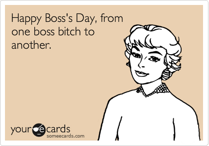 Happy Boss's Day, from one boss bitch to another.
