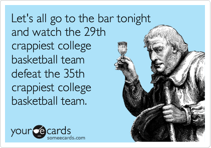 Let's all go to the bar tonight and watch the 29th crappiest college basketball team defeat the 35th crappiest college basketball team.