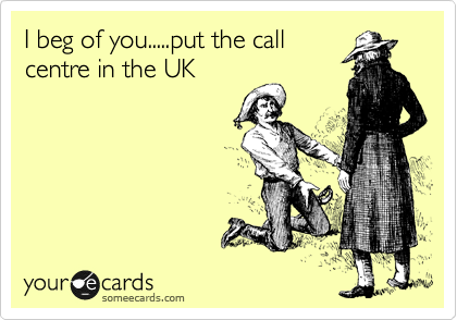 I beg of you.....put the call centre in the UK