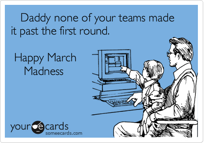 Daddy none of your teams made            it past the first round.   Happy March      Madness
