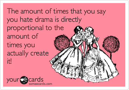 The amount of times that you say you hate drama is directly proportional to the amount of times you actually create it!