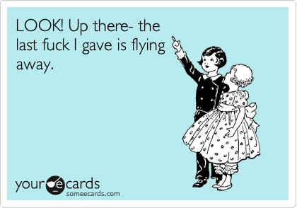LOOK! Up there- the last fuck I gave is flying away.