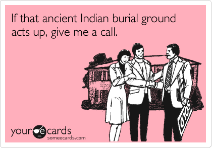 If that ancient Indian burial ground acts up, give me a call.