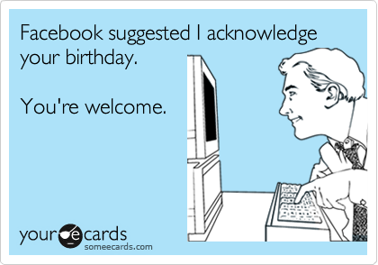 Facebook Suggested I Acknowledge Your Birthday