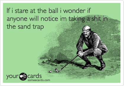 If i stare at the ball i wonder if anyone will notice im taking a shit in the sand trap