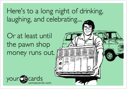 Here's to a long night of drinking, laughing, and celebrating....  Or at least until  the pawn shop money runs out.