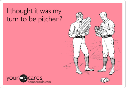 I thought it was my turn to be pitcher ?