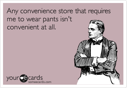 Any convenience store that requires me to wear pants isn't convenient at all.