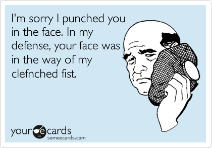I'm sorry I punched you in the face. In my defense, your face was in the way of my clefnched fist.
